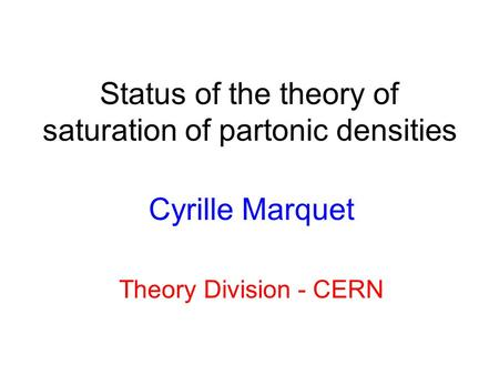 Status of the theory of saturation of partonic densities Cyrille Marquet Theory Division - CERN.