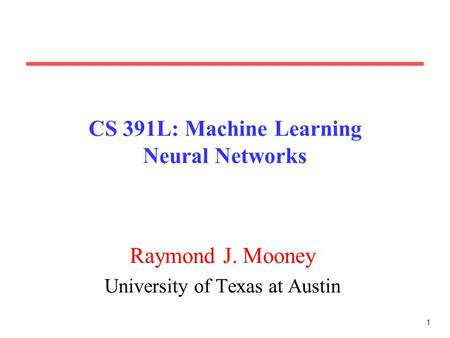 1 CS 391L: Machine Learning Neural Networks Raymond J. Mooney University of Texas at Austin.