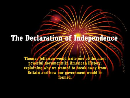The Declaration of Independence Thomas Jefferson would write one of the most powerful documents in American History, explaining why we wanted to break.