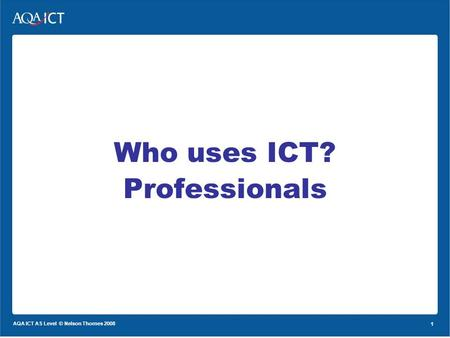 1 AQA ICT AS Level © Nelson Thornes 2008 1 Who uses ICT? Professionals.