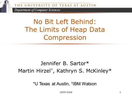 Department of Computer Sciences ISMM 20081 No Bit Left Behind: The Limits of Heap Data Compression Jennifer B. Sartor* Martin Hirzel †, Kathryn S. McKinley*