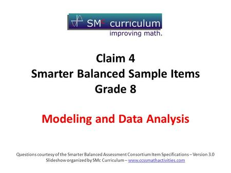 Modeling and Data Analysis Questions courtesy of the Smarter Balanced Assessment Consortium Item Specifications – Version 3.0 Slideshow organized by SMc.