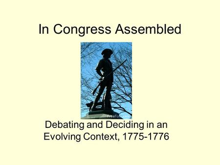 In Congress Assembled Debating and Deciding in an Evolving Context, 1775-1776.