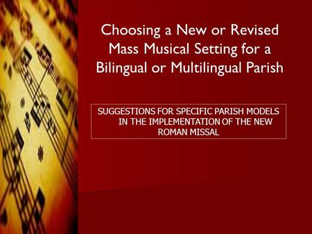 Choosing a New or Revised Mass Musical Setting for a Bilingual or Multilingual Parish SUGGESTIONS FOR SPECIFIC PARISH MODELS IN THE IMPLEMENTATION OF THE.
