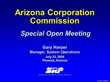 12/15/2015 040295SS-1 Arizona Corporation Commission Special Open Meeting Gary Harper Manager, System Operations July 23, 2004 Phoenix, Arizona.