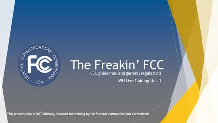 The Freakin' FCC FCC guidelines and general regulations JWU Live Training Unit 1 This presentation is NOT officially licensed for training by the Federal.