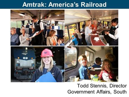 Amtrak: America's Railroad Todd Stennis, Director Government Affairs, South.