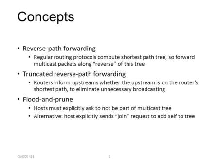 "CS/ECE 4381 Concepts Reverse-path forwarding Regular routing protocols compute shortest path tree, so forward multicast packets along ""reverse"" of this."