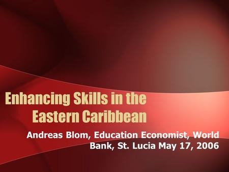 Enhancing Skills in the Eastern Caribbean Andreas Blom, Education Economist, World Bank, St. Lucia May 17, 2006.