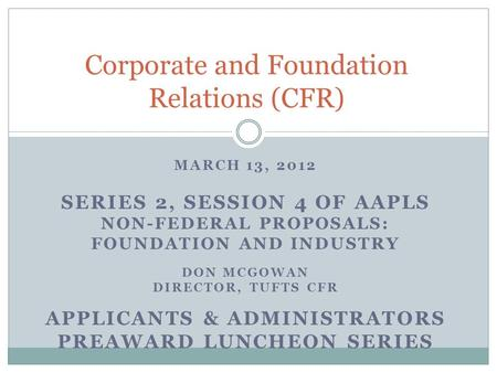 MARCH 13, 2012 SERIES 2, SESSION 4 OF AAPLS NON-FEDERAL PROPOSALS: FOUNDATION AND INDUSTRY DON MCGOWAN DIRECTOR, TUFTS CFR APPLICANTS & ADMINISTRATORS.