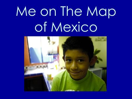 Me on The Map of Mexico This is me. My name is Luis. I live in Mexico. Luis.