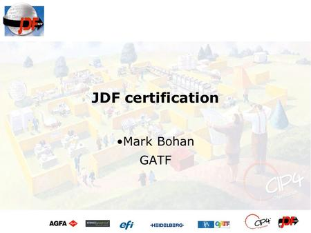 JDF certification Mark Bohan GATF. Overview CIP4 / JDF background –What it is –Why use it? JDF certification –Why? –What does it mean? Limitations –Procedure.