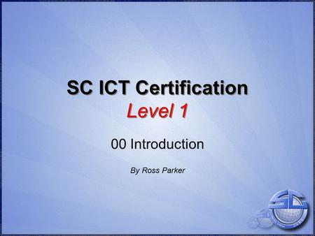 SC ICT Certification Level 1 00 Introduction By Ross Parker.