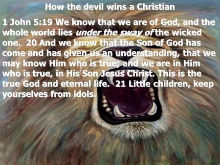 How the devil wins a Christian 1 John 5:19 We know that we are of God, and the whole world lies under the sway of the wicked one. 20 And we know that the.