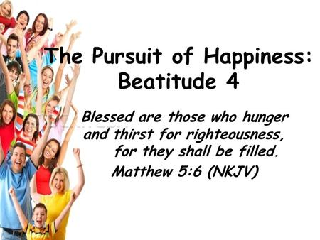 Blessed are those who hunger and thirst for righteousness, for they shall be filled. Matthew 5:6 (NKJV) The Pursuit of Happiness: Beatitude 4.