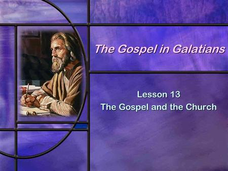 The Gospel in Galatians Lesson 13 The Gospel and the Church.