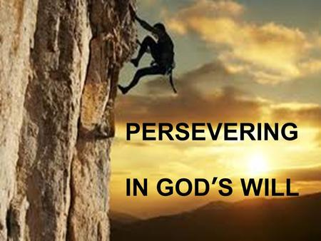 PERSEVERING IN GOD'S WILL. PERSEVERING IN SEEKING GOD'S WILL.