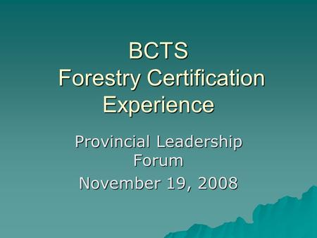 BCTS Forestry Certification Experience Provincial Leadership Forum November 19, 2008.