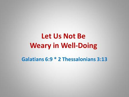 Let Us Not Be Weary in Well-Doing Galatians 6:9 * 2 Thessalonians 3:13.