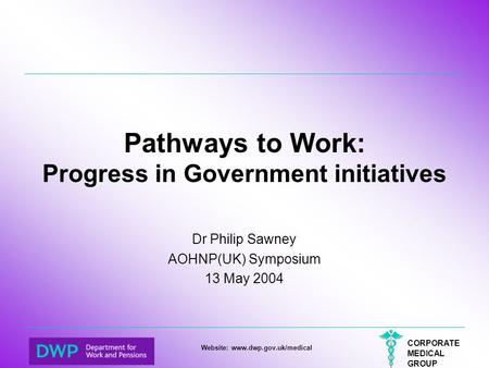 CORPORATE MEDICAL GROUP Website: www.dwp.gov.uk/medical Pathways to Work: Progress in Government initiatives Dr Philip Sawney AOHNP(UK) Symposium 13 May.