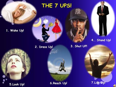 THE 7 UPS! 1. Wake Up! 2. Dress Up! 3. Shut UP! 4.. Stand Up! 5.Look Up! 6.Reach Up! 7.Lift Up!