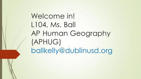 Welcome in! L104, Ms. Ball AP Human Geography (APHUG)