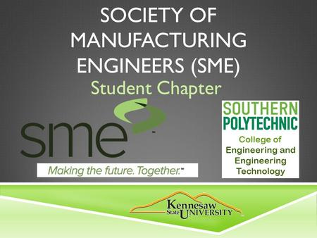 SOCIETY OF MANUFACTURING ENGINEERS (SME) Student Chapter College of Engineering and Engineering Technology.