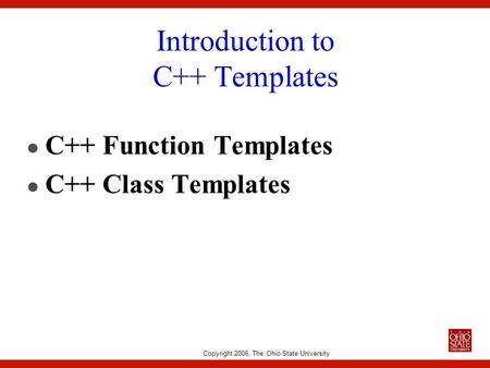 Copyright 2006, The Ohio State University Introduction to C++ Templates l C++ Function Templates l C++ Class Templates.