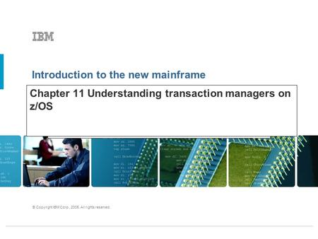 Introduction to the new mainframe © Copyright IBM Corp., 2005. All rights reserved. Chapter 11 Understanding transaction managers on z/OS.