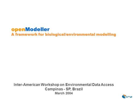 OpenModeller A framework for biological/environmental modelling Inter-American Workshop on Environmental Data Access Campinas - SP, Brazil March 2004.