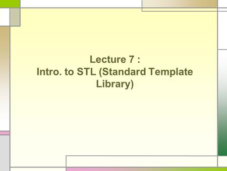 Lecture 7 : Intro. to STL (Standard Template Library)