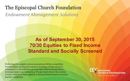 The Episcopal Church Foundation As of September 30, 2015 70/30 Equities to Fixed Income Standard and Socially Screened Endowment Management Solutions Following.