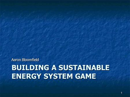 BUILDING A SUSTAINABLE ENERGY SYSTEM GAME Aaron Bloomfield 1.