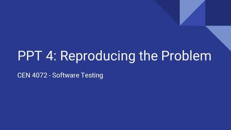 PPT 4: Reproducing the Problem CEN 4072 - Software Testing.