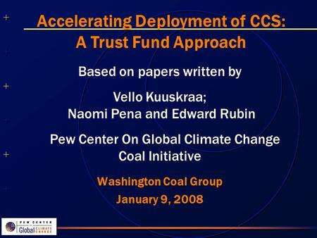 ++++++++++++++ ++++++++++++++ Washington Coal Group January 9, 2008 Accelerating Deployment of CCS: A Trust Fund Approach Based on papers written by Vello.
