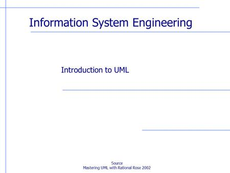 Source Mastering UML with Rational Rose 2002 Information System Engineering Introduction to UML.