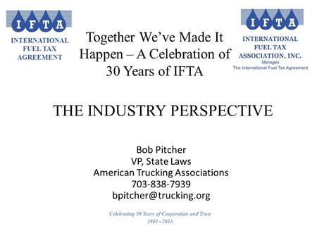 INTERNATIONAL FUEL TAX AGREEMENT Celebrating 30 Years of Cooperation and Trust 1983 - 2013 Bob Pitcher VP, State Laws American Trucking Associations 703-838-7939.