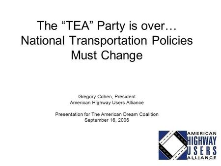 "The ""TEA"" Party is over… National Transportation Policies Must Change Gregory Cohen, President American Highway Users Alliance Presentation for The American."