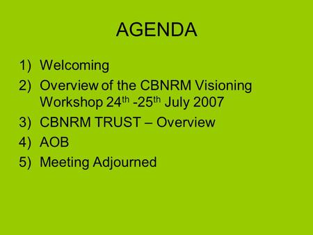 AGENDA 1)Welcoming 2)Overview of the CBNRM Visioning Workshop 24 th -25 th July 2007 3)CBNRM TRUST – Overview 4)AOB 5)Meeting Adjourned.
