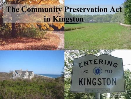 The Community Preservation Act in Kingston. Open Space Historic Preservation Affordable Housing Allows communities to establish a dedicated fund for: