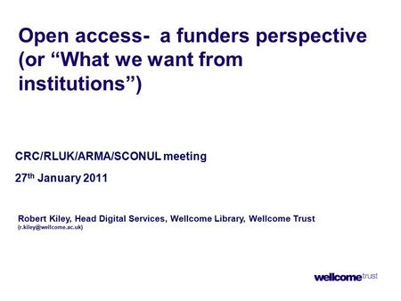 "Open access- a funders perspective (or ""What we want from institutions"") CRC/RLUK/ARMA/SCONUL meeting 27 th January 2011 Robert Kiley, Head Digital Services,"