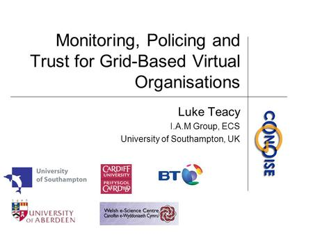 Monitoring, Policing and Trust for Grid-Based Virtual Organisations Luke Teacy I.A.M Group, ECS University of Southampton, UK.