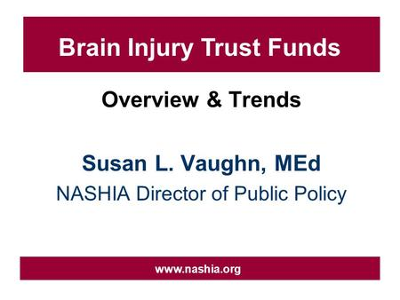 Overview & Trends Susan L. Vaughn, MEd NASHIA Director of Public Policy www.nashia.org Brain Injury Trust Funds.