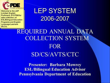 LEP SYSTEM 2006-2007 REQUIRED ANNUAL DATA COLLECTION SYSTEM FOR SD/CS/AVTS/CTC Presenter: Barbara Mowrey ESL/Bilingual Education Advisor Pennsylvania.