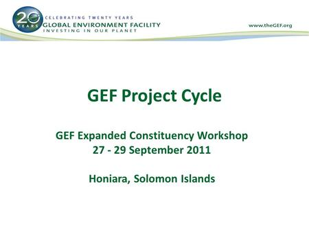 GEF Project Cycle GEF Expanded Constituency Workshop 27 - 29 September 2011 Honiara, Solomon Islands.