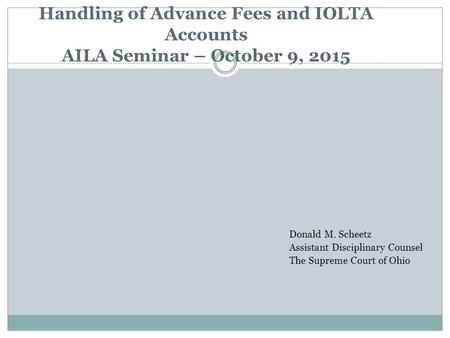 Handling of Advance Fees and IOLTA Accounts AILA Seminar – October 9, 2015 Donald M. Scheetz Assistant Disciplinary Counsel The Supreme Court of Ohio.