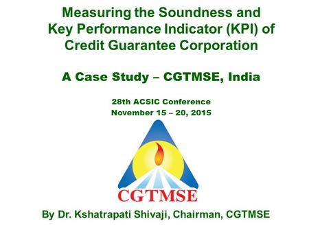 Measuring the Soundness and Key Performance Indicator (KPI) of Credit Guarantee Corporation A Case Study – CGTMSE, India 28th ACSIC Conference November.
