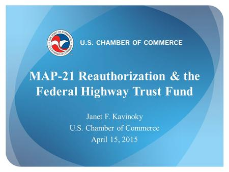 U.S. CHAMBER OF COMMERCE MAP-21 Reauthorization & the Federal Highway Trust Fund Janet F. Kavinoky U.S. Chamber of Commerce April 15, 2015.