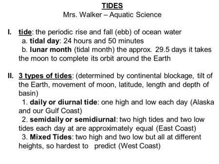 TIDES Mrs. Walker – Aquatic Science I.tide: the periodic rise and fall (ebb) of ocean water a. tidal day: 24 hours and 50 minutes b. lunar month (tidal.