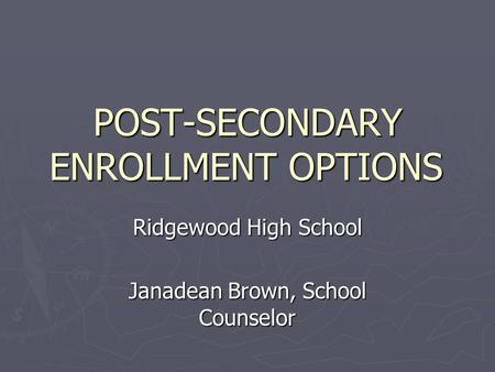 POST-SECONDARY ENROLLMENT OPTIONS Ridgewood High School Janadean Brown, School Counselor.
